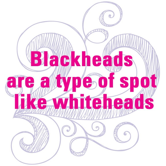 Blackheads are a types of spot like whiteheads