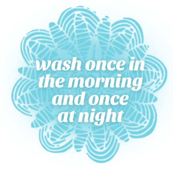 Wash once in the morning and once at the night